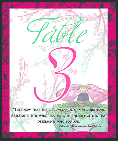 "Graphic design for a table number placecard for a wedding. The card has a charcoal and pink border that features charcoal branch patterns with in it. The center is whitespace with pink to teal branching cherry blossoms. An image of the Pokemon Venusaur is faded in the lower right. Script text says ""Table 3"" in teal and pink, and a quote from Pokemon the First Movie is below in serif font, saying ""I see now that the circumstances of one's birth are irrelevant; it is what you do with the gift of life that determines who you are."""
